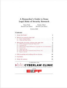 A Researcher's Guide to Some Legal Risks of Security Research Sunoo Park Kendra Albert Harvard Law School Harvard Law School October 2020 Contents 1 About this Guide 2 2 What do we mean by legal risk? 3 2.1 Typesoflegalliability ........................ 4 2.2 Ceaseanddesistletters ....................... 5 3 What kinds of security research raise legal risk? 6 3.1 CFAA(ComputerFraudandAbuseAct) . . . . . . . . . . . . . 8 3.2 Copyrightlaw............................. 10 3.3 DMCA §1201 (Digital Millennium Copyright Act on circumvention) 13 3.4 Contractlaw ............................. 18 3.5 Tradesecretlaw ........................... 22 3.6 ECPA (Electronic Communications Privacy Act) . . . . . . . . . 22 3.7 Exportcontrols............................ 23 4 FAQ on getting and working with an attorney 26 5 Conclusion 6 About the authors 29 30