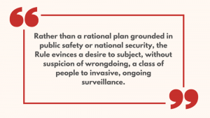 Rather than a rational plan grounded in public safety or national security, the Rule evinces a desire to subject, without suspicion of wrongdoing, a class of people to invasive, ongoing surveillance.